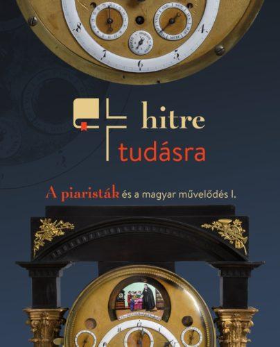 Hitre, tudásra: A piaristák és a magyar művelődés: Kiállítási katalógus I.